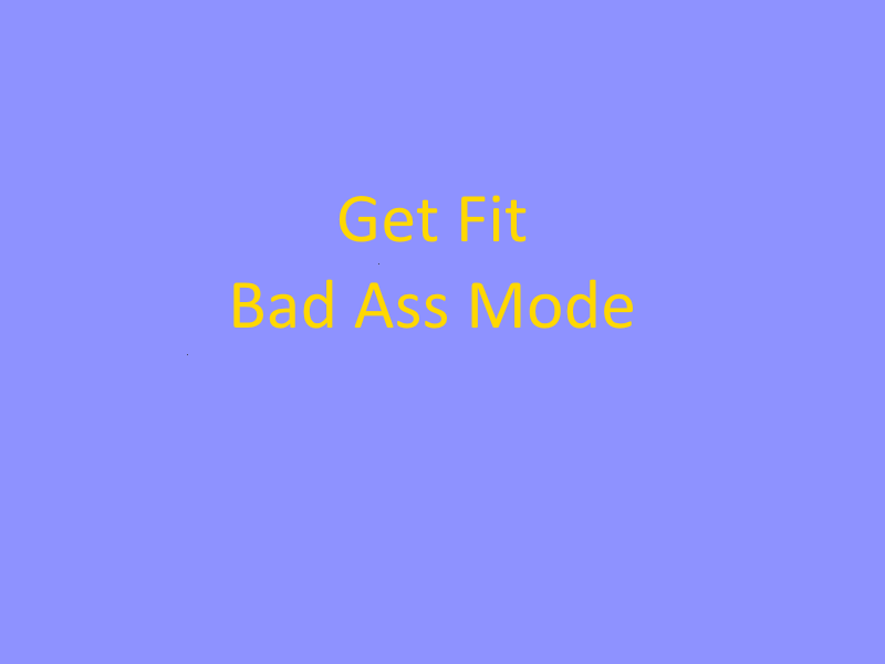 Get Fit … Bad Ass Mode